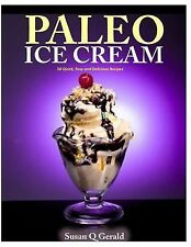 Paleo Ice Cream : 50 Quick, Easy and Delicious Recipes by Susan Gerald (2014,...