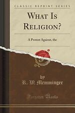 What Is Religion? : A Protest Against, the Spirit of the Age, a Plea for the...