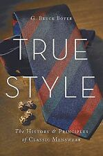 True Style : The History and Principles of Classic Menswear by G. Bruce Boyer...