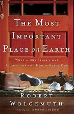 The Most Important Place on Earth: What a Christian Home Looks Like and How to