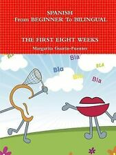 Spanish : From Beginner to Bilingual, the First Eight Weeks by Margarita...