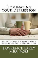 Dominating Your Depression : Steps to Help with Dealing with the Struggles of...