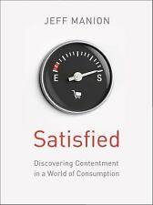 Satisfied : Discovering Contentment in a World of Consumption by Jeff Manion...