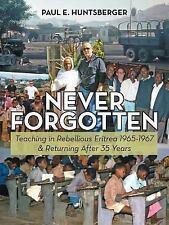 Never Forgotten : Teaching in Rebellious Eritrea 1965-1967 and Returning...