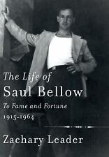 The Life of Saul Bellow: To Fame and Fortune, 1915-1964 by Leader, Zachary