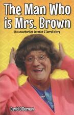 The Man Who Is Mrs. Brown : The Unauthorised Brendan O'Carroll Story by David...