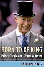 Born to Be King: Prince Charles on Planet Windsor,Catherine Mayer,HC New