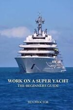 Work on a Super Yacht: the Beginners Guide by Ben Proctor (2014, Paperback)