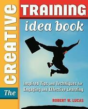The Creative Training Idea Book : Inspired Tips and Techniques for Engaging...
