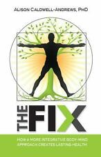 The Fix : How a More Integrative Body-Mind Approach Creates Lasting Health by...