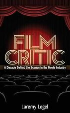 Film Critic: A Decade Behind the Scenes in the Movie Industry by Laremy Legel...