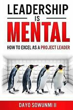 Leadership Is Mental : How to Excel As a Project Leader by Dayo Sowunmi II...