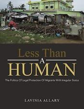 Less Than a Human : The Politics of Legal Protection of Migrants with...