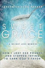 Sweet Grace: How I Lost 250 Pounds And Stopped Trying To Earn God's Favor (The S