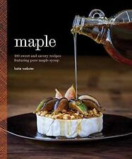 Maple : 100 Sweet and Savory Recipes Featuring Pure Maple Syrup by Katie...
