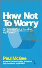 How Not to Worry : The Remarkable Truth of How a Small Change Can Help You...