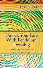 Unlock Your Life with Pendulum Dowsing... : Anyone Can Dowse by Dean Fraser...