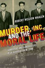 Murder, Inc. , and the Moral Life : Gangsters and Gangbusters in la Guardia's...