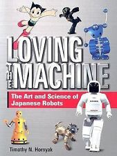 Loving the Machine: The Art and Science of Japanese Robots by Timothy N. Hornya