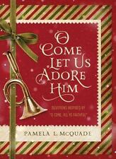 """O Come Let Us Adore Him:  Devotions Inspired by """"""""O Come, All Ye Faithful"""