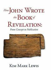 How John Wrote the Book of Revelation: From Concept to Publication, , Lewis, Kim