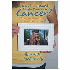 What in the World Are You Doing with Cancer? : Facing the Unthinkable in the...