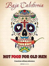 Not Food for Old Men : Baja California: a Mexican Culinary Adventure by...