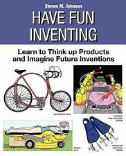 Have Fun Inventing : Learn to Think up Products and Imagine Future Inventions...