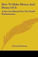 How to Make Money and Plenty of It : A Success Manual for the Small...