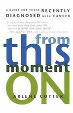 From This Moment On: A Guide for Those Recently Diagnosed with Cancer, Cotter, A