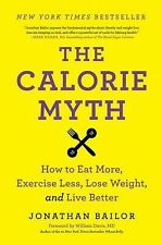 The Calorie Myth : How to Eat More, Exercise Less, Lose Weight, and Live...