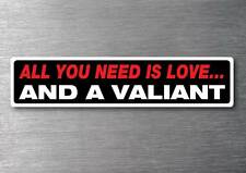 All you need is a Valiant sticker 7 year water & fade proof vinyl car
