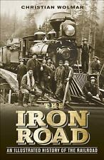 The Iron Road: An Illustrated History of the Railroad by Wolmar, Christian