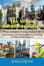 The Urban Gardening Guide : How to Create a Thriving Garden in an Apartment,...