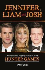 Jennifer, Liam and Josh: An Unauthorized Biography of the Stars of the Hunger Ga