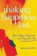Making Happiness Last : How to Beat Depression and Enjoy Your Life by Shannon...
