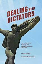 Dealing with Dictators : The United States, Hungary, and East Central Europe,...