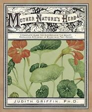 Mother Nature's Herbal : A Complete Guide for Experiencing the Beauty,...