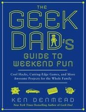 The Geek Dad's Guide to Weekend Fun: Cool Hacks, Cutting-Edge Games, and More Aw