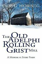The Old Adelphi Rolling Grist Mill : A Memoir in Story Form by Doug Hornig...