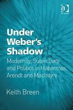 Under Weber's Shadow : Modernity, Subjectivity and Politics in the Work of...