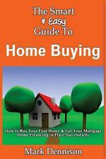 The Smart and Easy Guide to Home Buying: How to Buy Your First Home and Get...