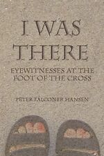 I Was There : Eyewitnesses at the Foot of the Cross by Peter Falconer Hansen...
