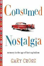 Consumed Nostalgia : Memory in the Age of Fast Capitalism by Gary S. Cross...