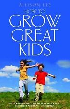 How To Grow Great Kids: The Good Parents Guide to Rearing Sociable, Confident an
