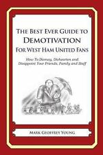 The Best Ever Guide to Demotivation for West Ham United Fans : How to Dismay,...