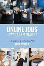 Online Jobs : How to Be a Freelancer a Guide to Freelance Jobs by Todd McLeod...