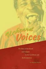 Unheard Voices : The Rise of Steelband and Calypso in the Caribbean and North...