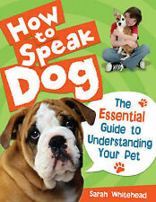 How to Speak Dog!: The Essential Guide to Understanding Your Pet, Whitehead, Sar