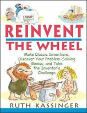 Reinvent the Wheel : Make Classic Inventions, Discover Your Problem-Solving Geni